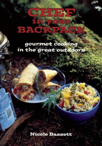 Chef in Your Backpack: Gourmet Cooking in the Great Outdoors by Nicole Bassett