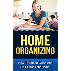 Home Organizing: How to Speed Clean and Declutter Your Home (FREE Checklist Included) [Home Organizing, Organizing, Home Organization, Home Organizing ... Organizing The Home, Organizing Book]