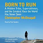 Born to Run: A Hidden Tribe, Superathletes, and the Greatest Race the World Has Never Seen | Christopher McDougall
