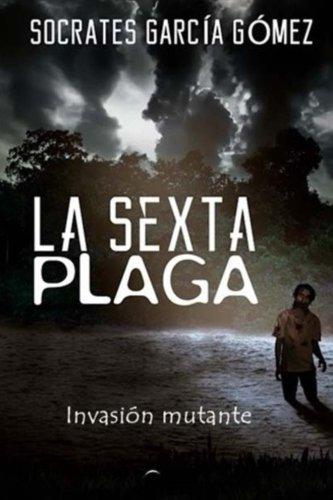 la sexta plaga: invasion mutante (Spanish Edition) [Socrates Garcia Gomez] (Tapa Blanda)