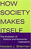 How Society Makes Itself, Howard J. Sherman, 0765616513