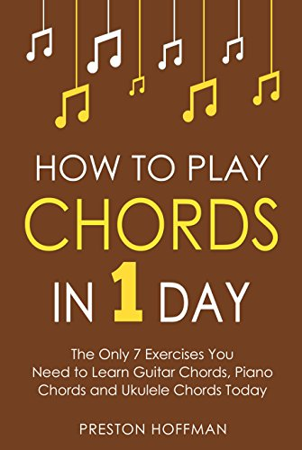 How to Play Chords: In 1 Day - The Only 7 Exercises You Need to Learn Guitar Chords, Piano Chords and Ukulele Chords Today (Music Best Seller Book 10) by [Hoffman, Preston]