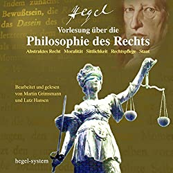 Vorlesung über die Philosophie des Rechts: Abstraktes Recht / Moralität / Sittlichkeit / Rechtspflege / Staat