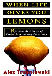 When Life Gives You Lemons: Remarkable Stories of People Overcoming Adversity