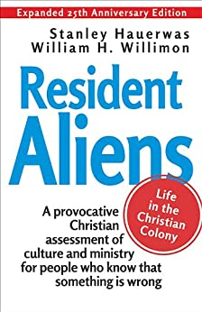 Resident Aliens: Life in the Christian Colony (Expanded 25th Anniversary Edition) by [Hauerwas, Stanley]