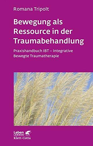 Bewegung als Ressource in der Traumabehandlung: Praxishandbuch IBT - Integrative Bewegte Traumatherapie (Leben lernen)