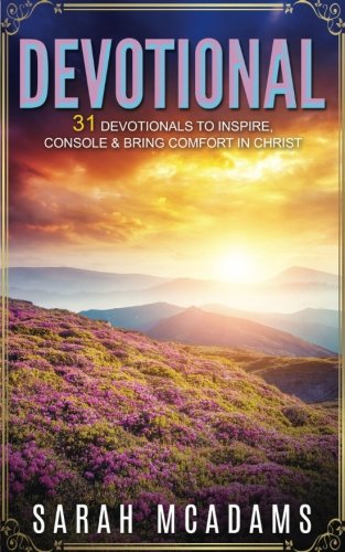 Devotional: 31 Devotionals To Inspire, Console & Bring Comfort In Christ (Christian Devotional) (Volume 1)