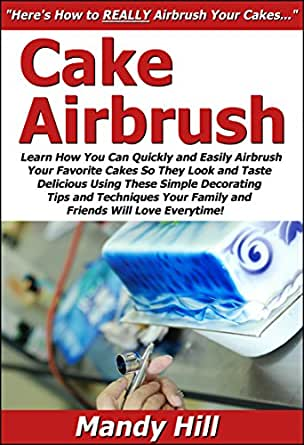 Airbrush Techniques Cake Decorating Book : Cake Airbrush: Learn How You Can Quickly & Easily Airbrush ...