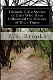 Historic Girls: Stories of Girls Who Have Influenced the History of Their Times, E. S. Brooks, 1499757999