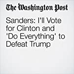 Sanders: I'll Vote for Clinton and 'Do Everything' to Defeat Trump | David Weigel,John Wagner