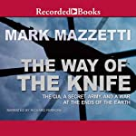 The Way of the Knife: The CIA, a Secret Army, and a War at the Ends of the Earth | Mark Mazzetti