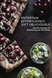 Entertain Effortlessly Gift Deliciously: Versatile Recipes For Entertaining and Gift Giving