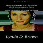 How to Convert Your Published Book into an Audio Book: Author Chat Guides, Book 1 | Lynda D. Brown