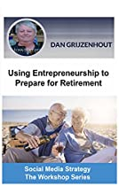 USING ENTREPRENEURSHIP TO PREPARE FOR RETIREMENT: BUILDING PASSIVE MONTHLY INCOMES FOR YOUR LATER YEARS (SOCIAL MEDIA STRATEGY - THE WORKSHOP SERIES BOOK 3)