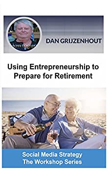 Using Entrepreneurship to Prepare for Retirement: Building Passive Monthly Incomes for Your Later Years (Social Media Strategy - The Workshop Series Book 3) by [Grijzenhout, Dan]