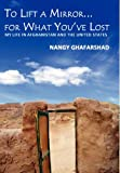 To Lift a Mirror for What You've Lost My Life in Afghanistan and the United States, Nangy Ghafarshad, 1937592103