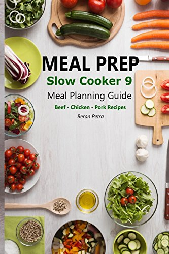 Meal Prep - Slow Cooker 9: Meal Planning Guide - Beef – Chicken – Pork Recipes (Volume 9) by Beran Petra
