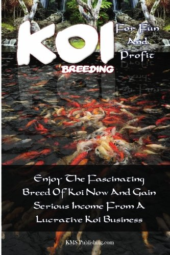 Breeding Koi (Koi Breeding For Fun And Profit: Enjoy The Fascinating Breed Of Koi Now And Gain Serious Income From A Lucrative Koi Business)