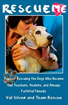 Rescue Me: Tales of Rescuing the Dogs Who Became Our Teachers, Healers, and Always Faithful Friends (Rescue Me Tales Book 1) by [Silver, Val]