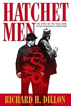 Hatchet Men: The Story of the Tong Wars in San Francisco's Chinatown by [Dillon, Richard]