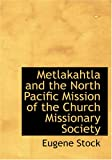Metlakahtla and the North Pacific Mission of the Church Missionary Society, Eugene Stock, 142649551X