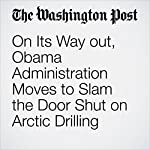 On Its Way out, Obama Administration Moves to Slam the Door Shut on Arctic Drilling | Brady Dennis,Steven Mufson