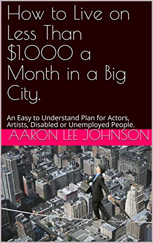 How to Live on Less Than $1,000 a Month in a Big City.: An Easy to Understand Plan for Actors, Artists, Disabled or Unemployed People. by [Johnson, Aaron Lee]