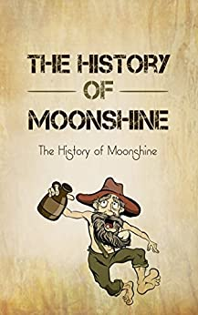 The History of Moonshine: The Exciting Story About The American Homemade Liquor by [Maxwell, Sonia]