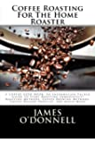 Coffee Roasting For The Home Roaster: A Coffee-Geek Book: An Information Packed