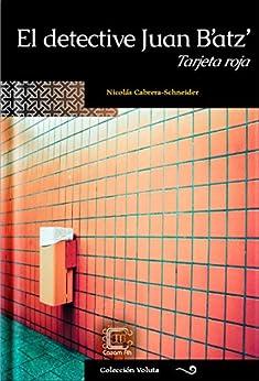 El detective Juan B'atz': Tarjeta roja (Colección Voluta nº 6) (Spanish Edition) by [Cabrera-Schneider, José Nicolás]
