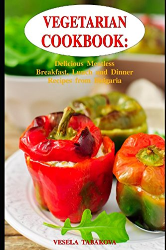 Vegetarian Cookbook:  Delicious Meatless Breakfast, Lunch  and Dinner Recipes from Bulgaria: Family-Friendly Vegetarian Meals (Healthy Vegetarian