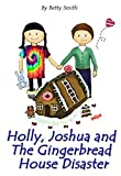 Holly, Joshua, and the Gingerbread House Disaster: Join Holly As She Learn Her Life Lesson About...