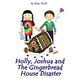 Holly, Joshua, and the Gingerbread House Disaster: Join Holly As She Learn Her Life Lesson About Justice (Holly's Christmas Adventures Book 2)