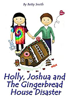 Holly, Joshua, and the Gingerbread House Disaster: Join Holly As She Learn Her Life Lesson About Justice (Holly's Christmas Adventures Book 2) by [Smith, Betty]