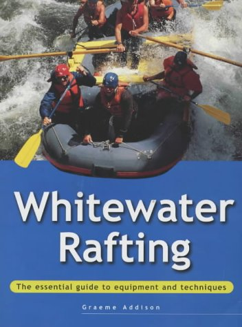 Whitewater Rafting: The Essential Guide to Equipment and Techniques (Adventure Sports Series)