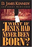 What If Jesus Had Never Been Born?, D. James Kennedy and Jerry Newcombe, 0785265775