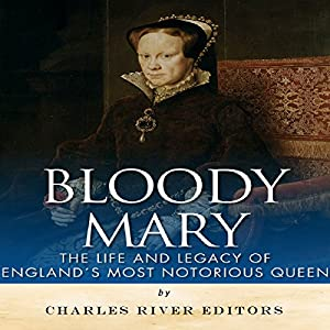 Bloody Mary: The Life and Legacy of England's Most Notorious Queen Audiobook