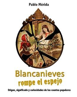 Blancanieves rompe el espejo. Origen, significado y curiosidades de los cuentos populares (Spanish Edition) by [Mérida, Pablo]