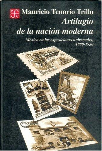 Artilugio de la nacion moderna. Mexico en las exposiciones universales, 1880-1930 (Historia) (Spanish Edition) [Tenorio Trillo Mauricio] (Tapa Blanda)