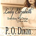 Lady Elizabeth : Pride and Prejudice: Everything Will Change, Volume 1 Audiobook by P. O. Dixon Narrated by Pearl Hewitt