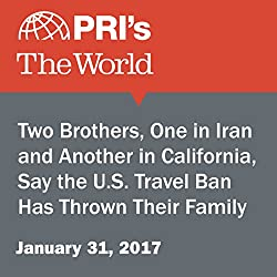 Two Brothers, One in Iran and Another in California, Say the U.S. Travel Ban Has Thrown Their Family for a Loop