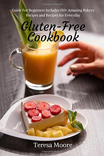 Gluten-Free Cookbook:  Guide For Beginners Includes 150+ Amazing Bakery Recipes and Recipes for Everyday by Teresa Moore