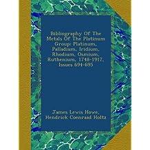 Bibliography Of The Metals Of The Platinum Group: Platinum, Palladium, Iridium, Rhodium, Osmium, Ruthenium, 1748-1917, Issues 694-695