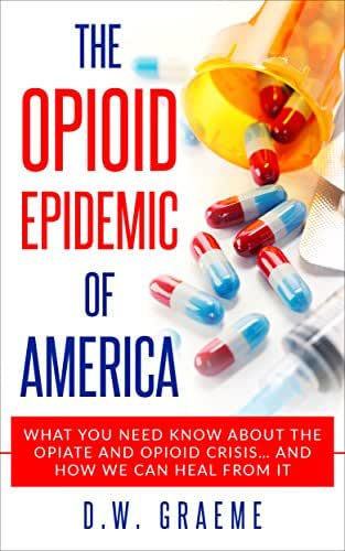 The Opioid Epidemic Of America: What You Need Know About The Opiate and Opioid Crisis... And How We Can Heal From It