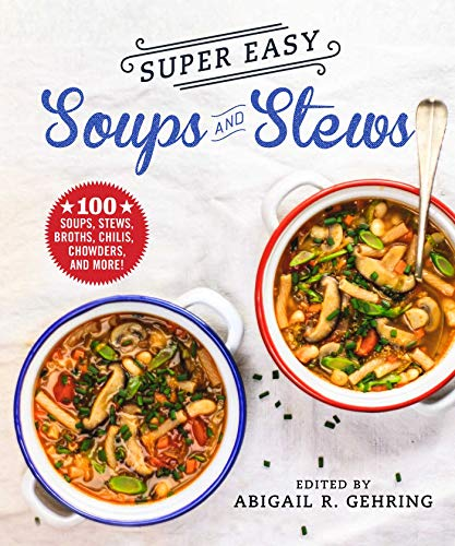 Super Easy Soups and Stews: 100 Soups, Stews, Broths, Chilies, Chowders, and More! by Abigail Gehring