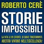 Storie Impossibili: La vita li ha sfidati. Si sono trasformati. Adesso vivono nell'eccellenza! | Roberto Cerè