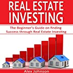 Real Estate Investing: The Beginner's Guide on Finding Success Through Real Estate Investing | Alex Johnson