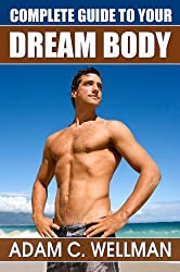 Complete Guide to Your Dream Body: Men's Health and Fitness 101, Body building Myths, Pro Workout Secrets, The Secret to Great Abs And The Best Diet For Body Building (English Edition)