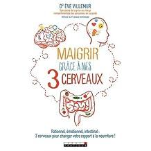 Maigrir grâce à mes 3 cerveaux : Rationnel, émotionnel, intestinal : 3 cerveaux pour changer votre rapport à la nourriture !