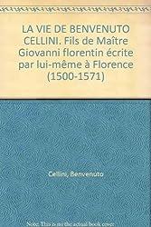 LA VIE DE BENVENUTO CELLINI. Fils de Maître Giovanni florentin écrite par lui-même à Florence (1500-1571) (Ecrits)